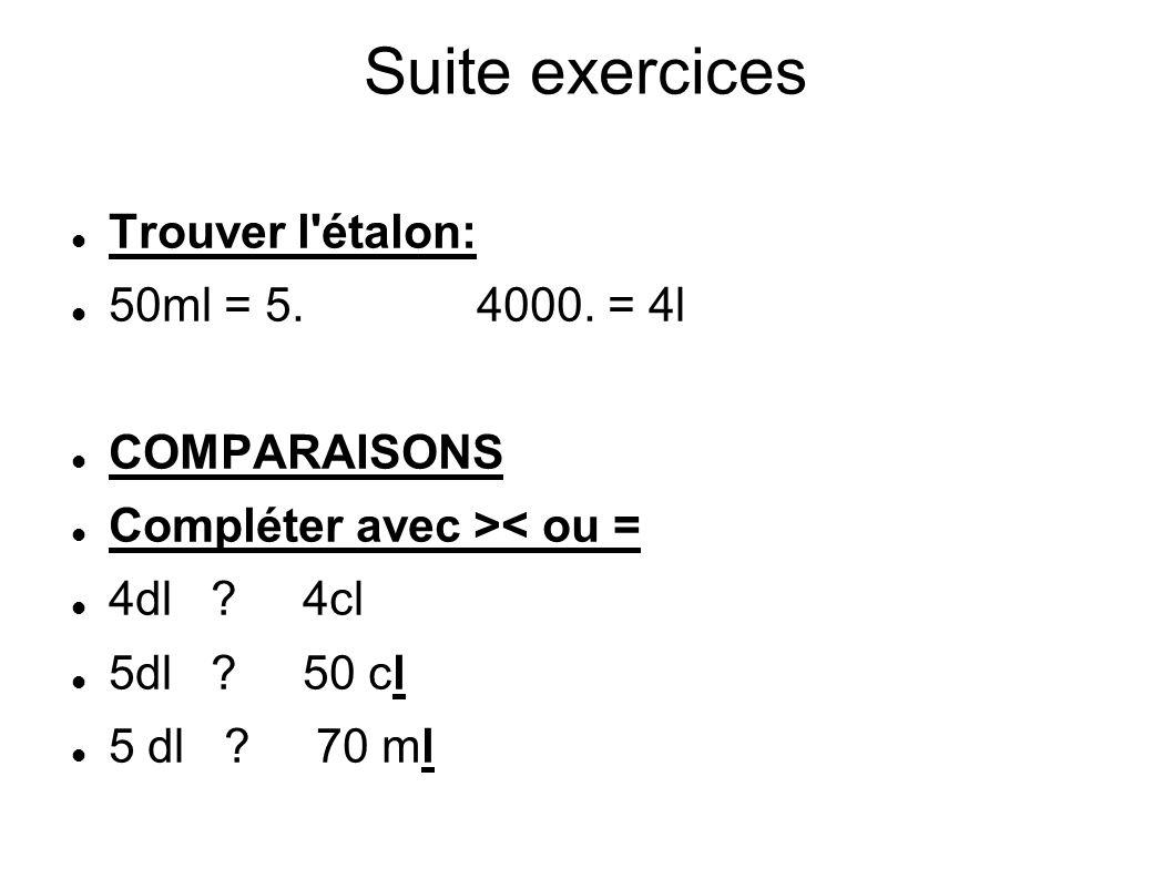 Suite exercices Trouver l étalon: 50ml = 5. 4000. = 4l COMPARAISONS