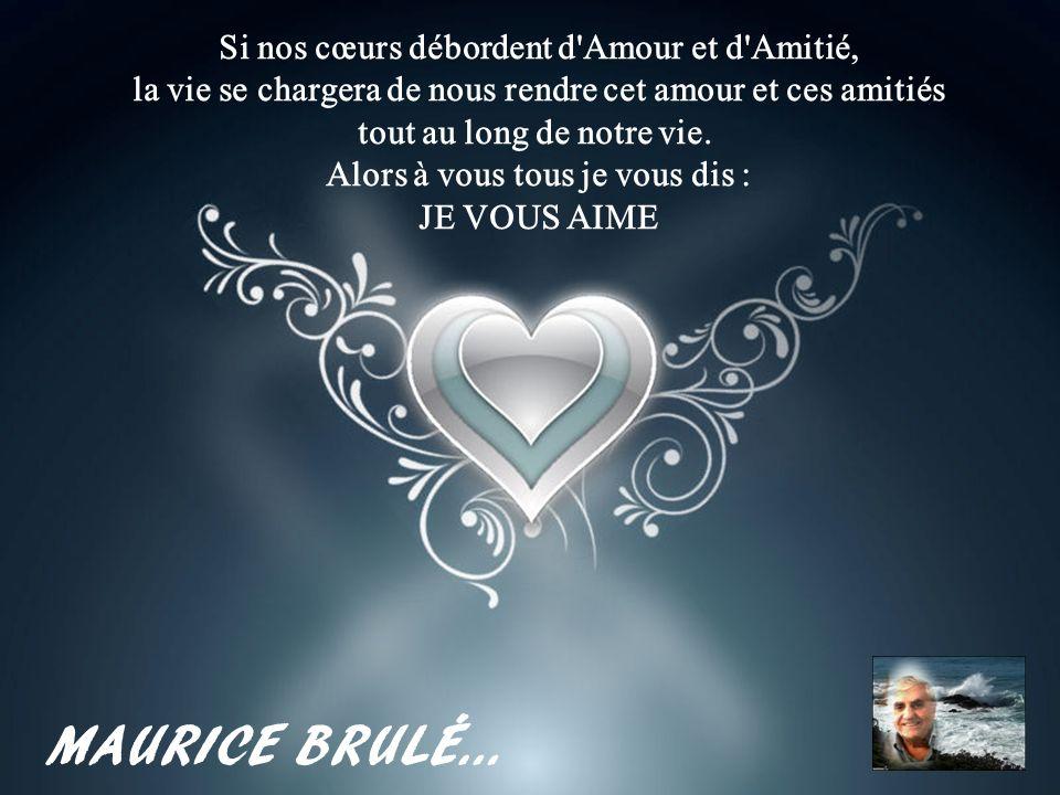 MAURICE BRULÉ… Si nos cœurs débordent d Amour et d Amitié,