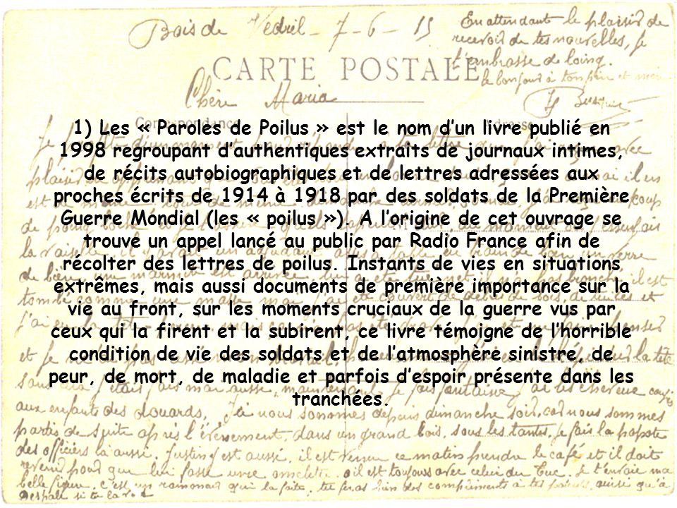1) Les « Paroles de Poilus » est le nom d'un livre publié en 1998 regroupant d'authentiques extraits de journaux intimes, de récits autobiographiques et de lettres adressées aux proches écrits de 1914 à 1918 par des soldats de la Première Guerre Mondial (les « poilus »).