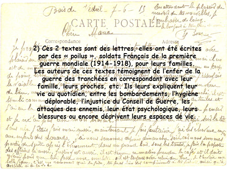 2) Ces 2 textes sont des lettres, elles ont été écrites par des « poilus », soldats Français de la première guerre mondiale (1914-1918), pour leurs familles.