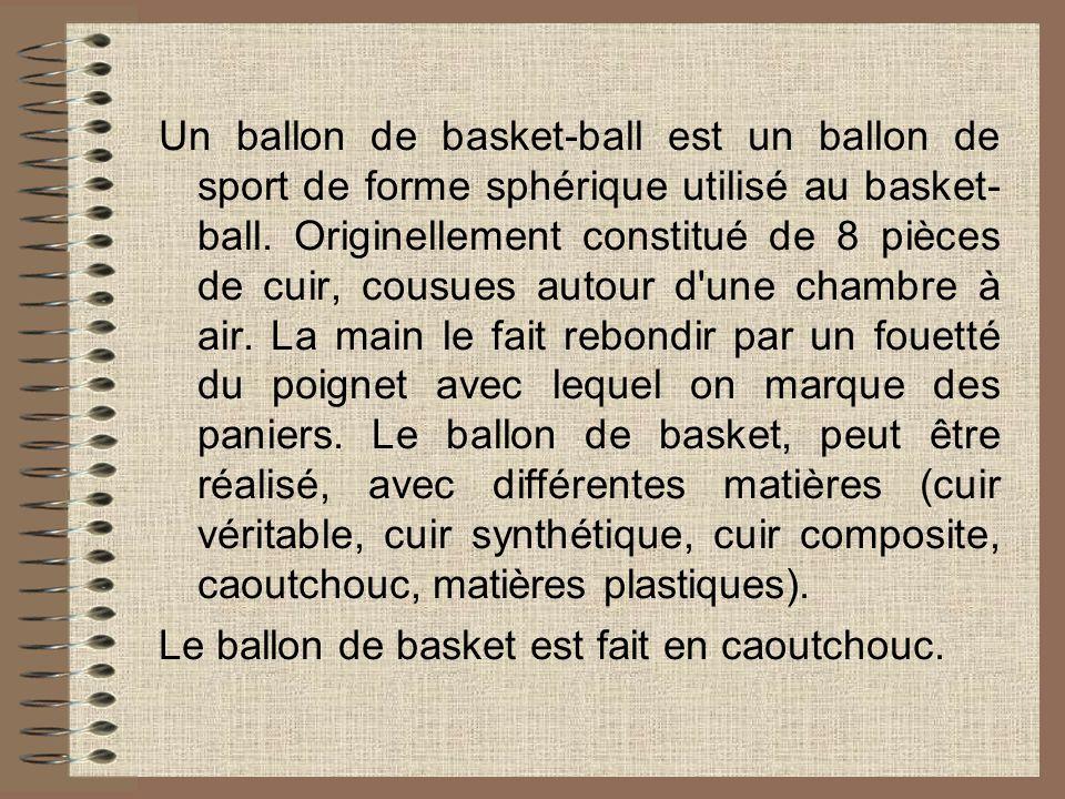 Un ballon de basket-ball est un ballon de sport de forme sphérique utilisé au basket- ball. Originellement constitué de 8 pièces de cuir, cousues autour d une chambre à air. La main le fait rebondir par un fouetté du poignet avec lequel on marque des paniers. Le ballon de basket, peut être réalisé, avec différentes matières (cuir véritable, cuir synthétique, cuir composite, caoutchouc, matières plastiques).