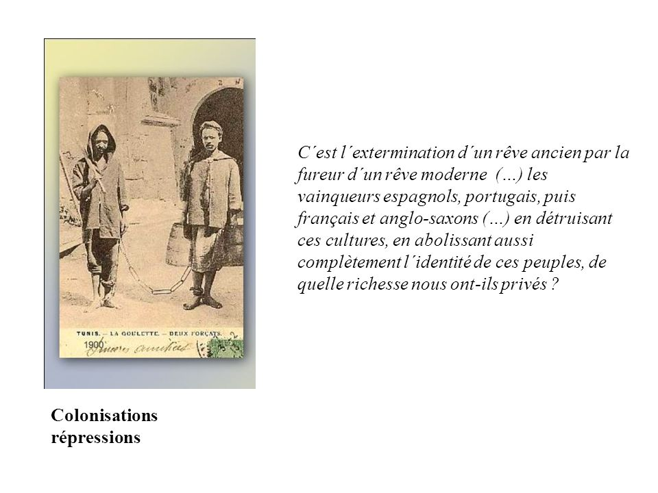 C´est l´extermination d´un rêve ancien par la fureur d´un rêve moderne (…) les vainqueurs espagnols, portugais, puis français et anglo-saxons (…) en détruisant ces cultures, en abolissant aussi complètement l´identité de ces peuples, de quelle richesse nous ont-ils privés