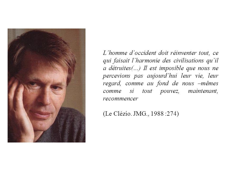 L´homme d´occident doit réinventer tout, ce qui faisait l´harmonie des civilisations qu´il a détruites(…) Il est imposible que nous ne percevions pas aujourd´hui leur vie, leur regard, comme au fond de nous –mêmes comme si tout pouvez, maintenant, recommencer