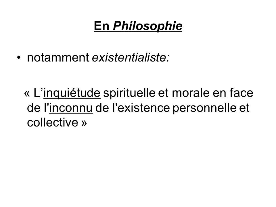 En Philosophie notamment existentialiste: « L'inquiétude spirituelle et morale en face de l inconnu de l existence personnelle et collective »