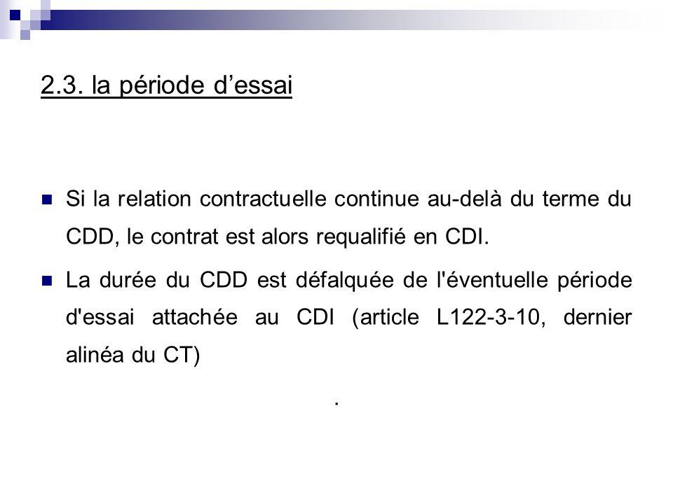 2.3. la période d'essai Si la relation contractuelle continue au-delà du terme du CDD, le contrat est alors requalifié en CDI.