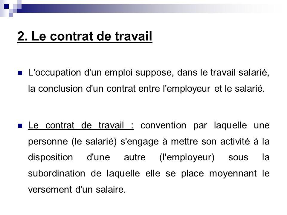 2. Le contrat de travail L occupation d un emploi suppose, dans le travail salarié, la conclusion d un contrat entre l employeur et le salarié.