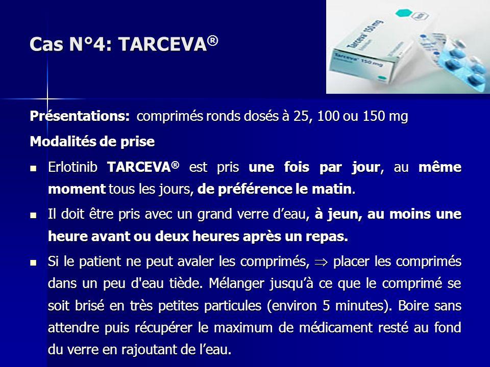 Cas N°4: TARCEVA® Présentations: comprimés ronds dosés à 25, 100 ou 150 mg. Modalités de prise.