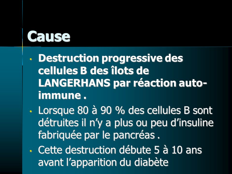 Cause Destruction progressive des cellules B des îlots de LANGERHANS par réaction auto- immune .