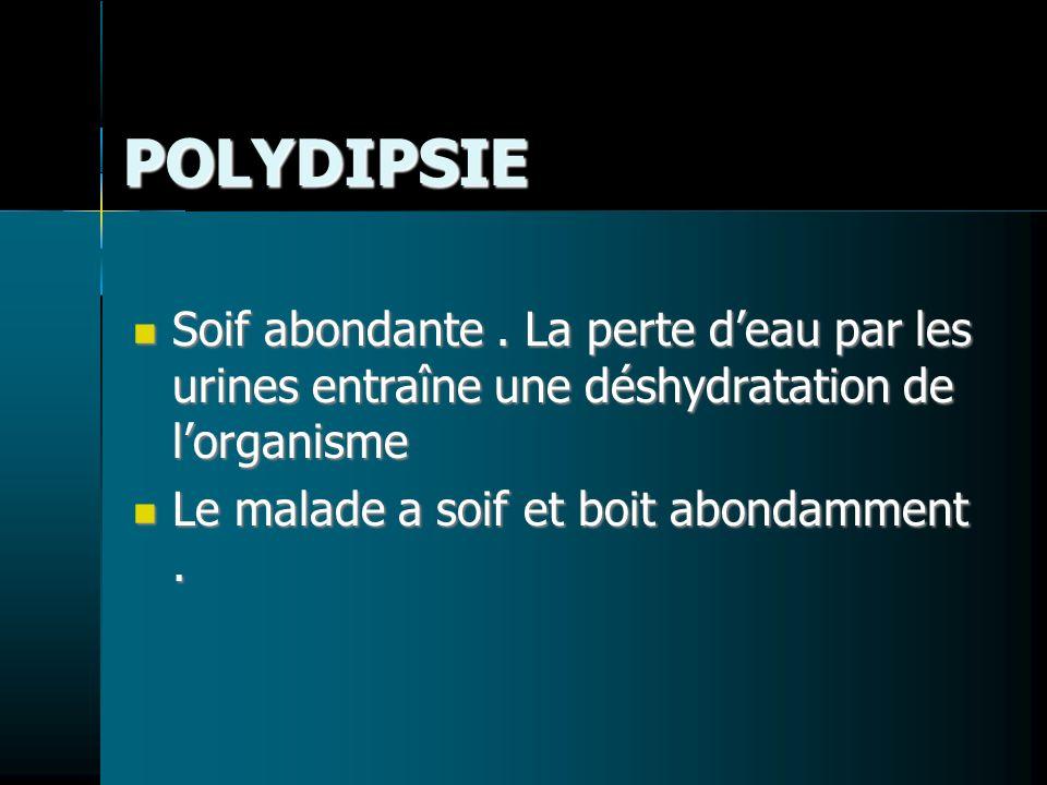 POLYDIPSIE Soif abondante . La perte d'eau par les urines entraîne une déshydratation de l'organisme.