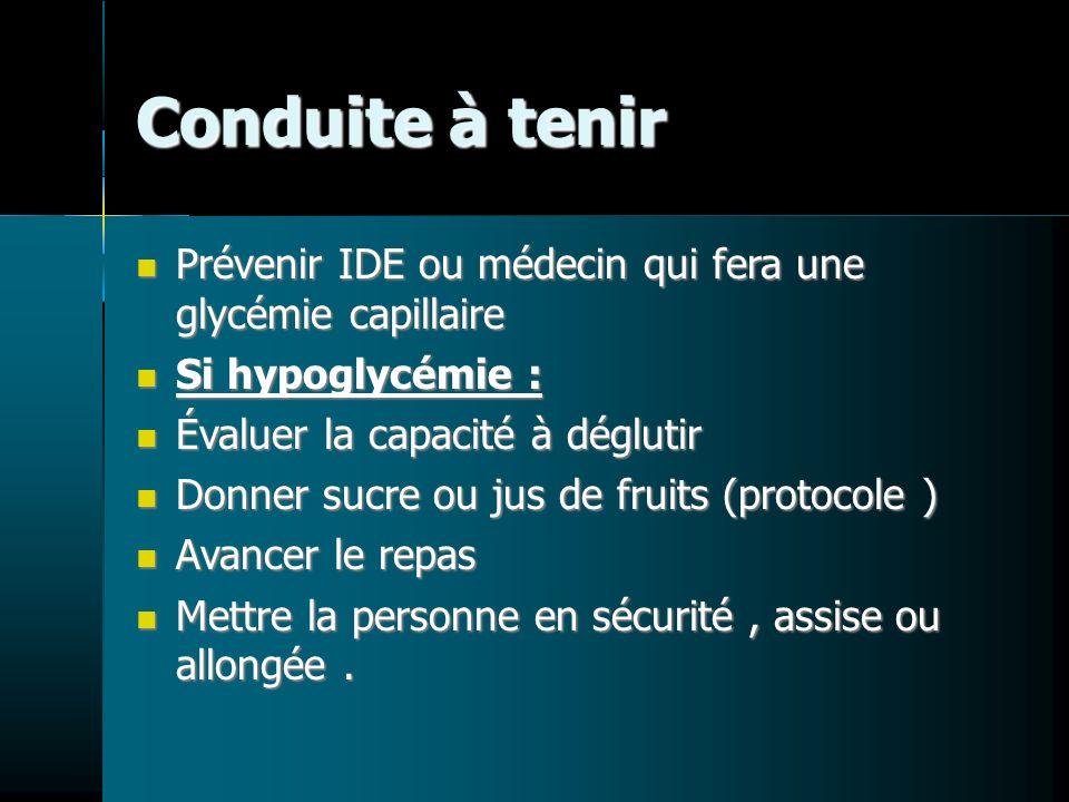 Conduite à tenir Prévenir IDE ou médecin qui fera une glycémie capillaire. Si hypoglycémie : Évaluer la capacité à déglutir.