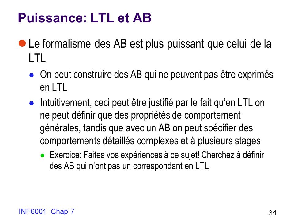 Puissance: LTL et AB Le formalisme des AB est plus puissant que celui de la LTL. On peut construire des AB qui ne peuvent pas être exprimés en LTL.