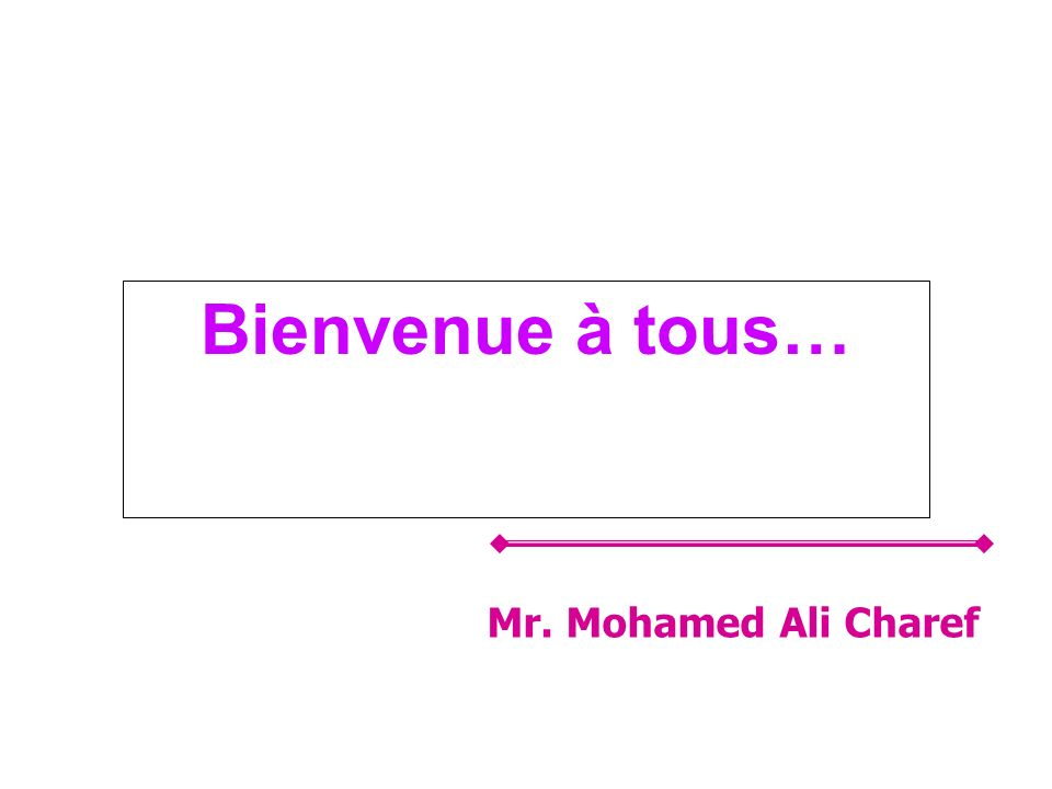Bienvenue à tous… Mr. Mohamed Ali Charef