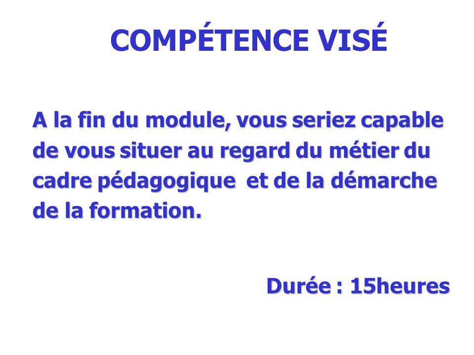 COMPÉTENCE VISÉ A la fin du module, vous seriez capable de vous situer au regard du métier du cadre pédagogique et de la démarche de la formation.