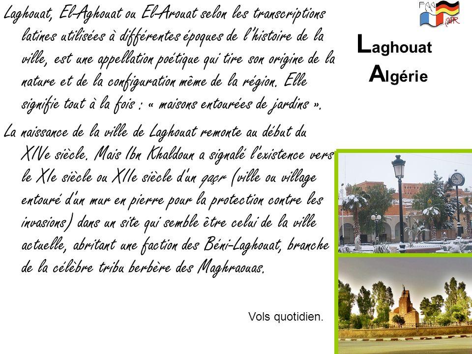 Laghouat, El-Aghouat ou El-Arouat selon les transcriptions latines utilisées à différentes époques de l'histoire de la ville, est une appellation poétique qui tire son origine de la nature et de la configuration même de la région. Elle signifie tout à la fois : « maisons entourées de jardins ».