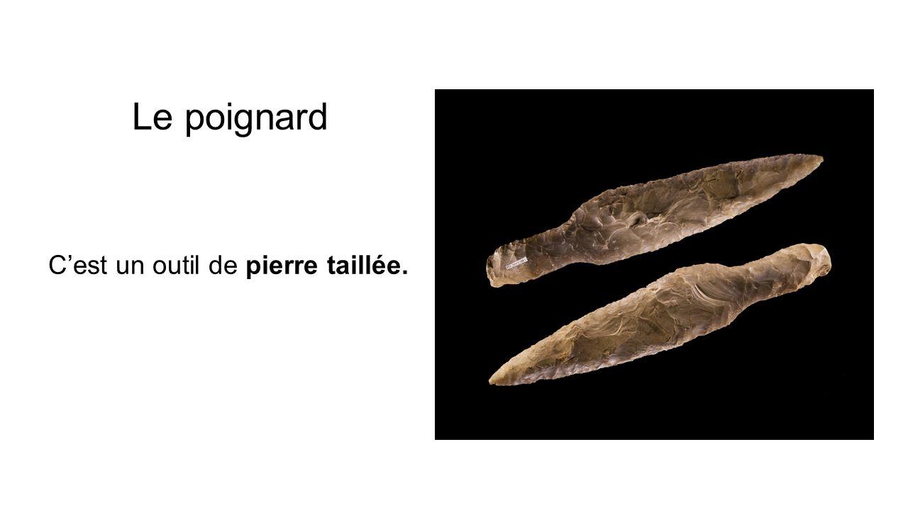 Le poignard C'est un outil de pierre taillée.