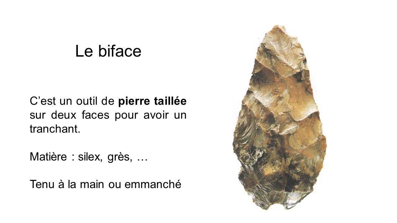 Le biface C'est un outil de pierre taillée sur deux faces pour avoir un tranchant. Matière : silex, grès, …