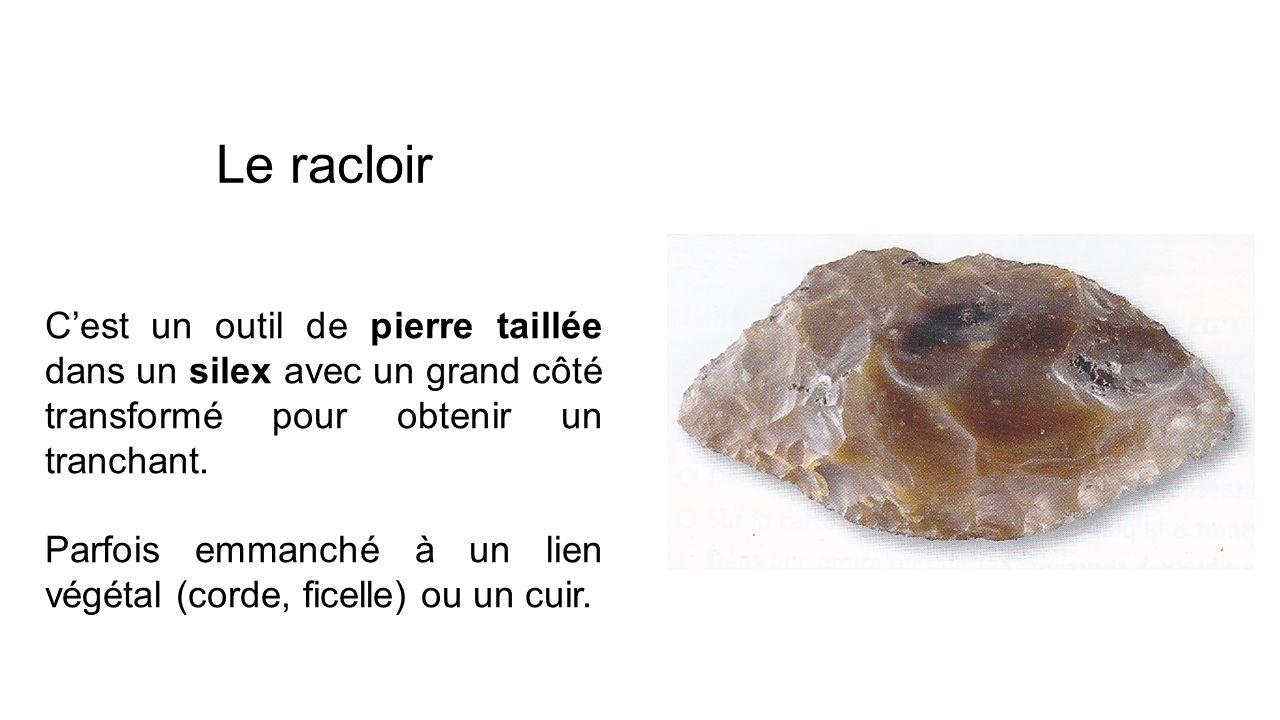 Le racloir C'est un outil de pierre taillée dans un silex avec un grand côté transformé pour obtenir un tranchant.