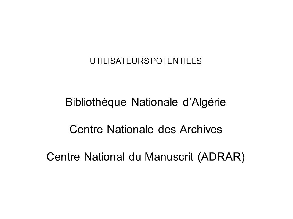 UTILISATEURS POTENTIELS Bibliothèque Nationale d'Algérie Centre Nationale des Archives Centre National du Manuscrit (ADRAR)