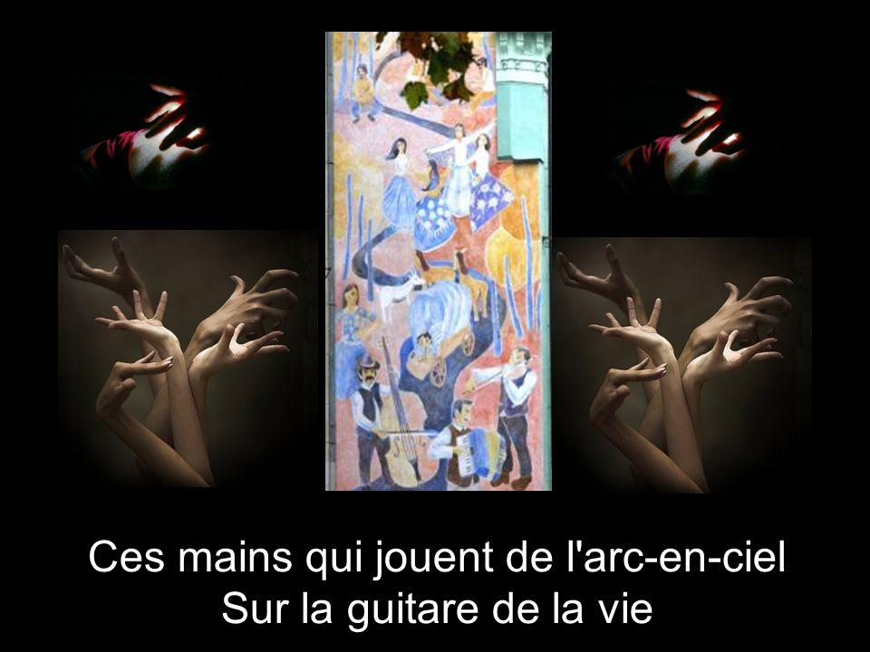 Ces mains qui jouent de l arc-en-ciel Sur la guitare de la vie