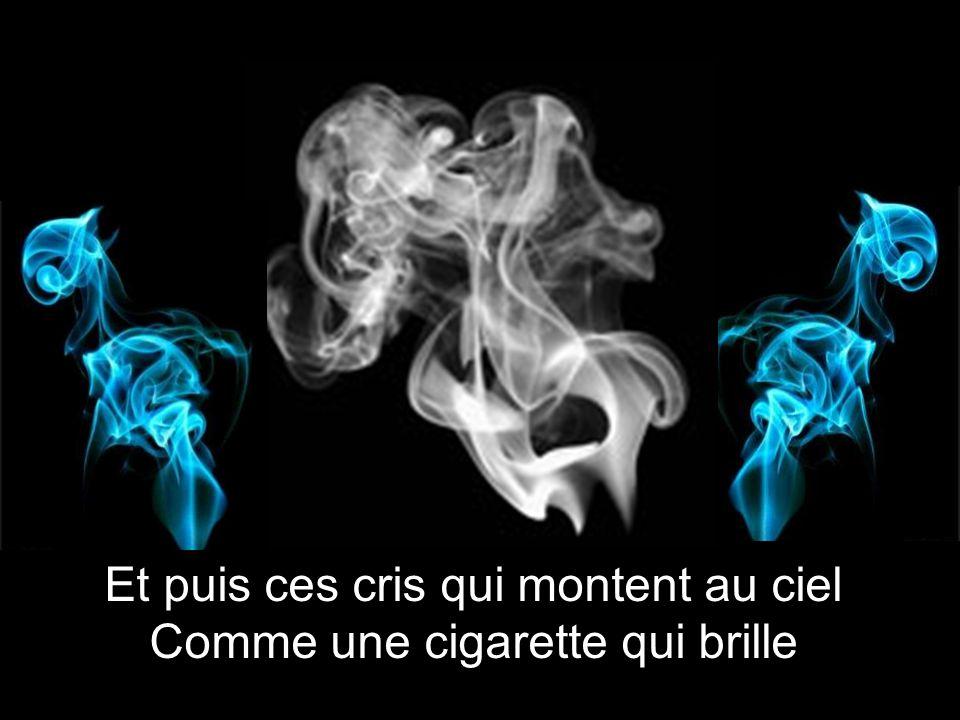 Et puis ces cris qui montent au ciel Comme une cigarette qui brille