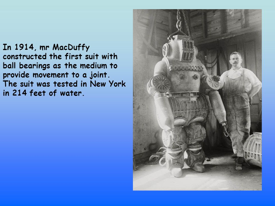 In 1914, mr MacDuffy constructed the first suit with ball bearings as the medium to provide movement to a joint.
