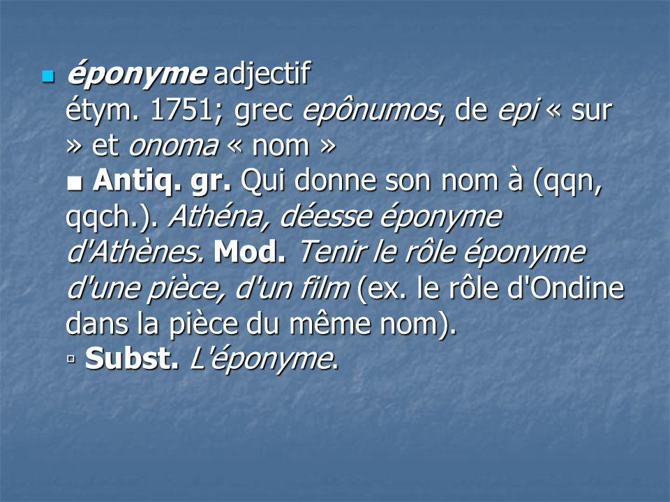 éponyme adjectif étym. 1751; grec epônumos, de epi « sur » et onoma « nom » ■ Antiq.