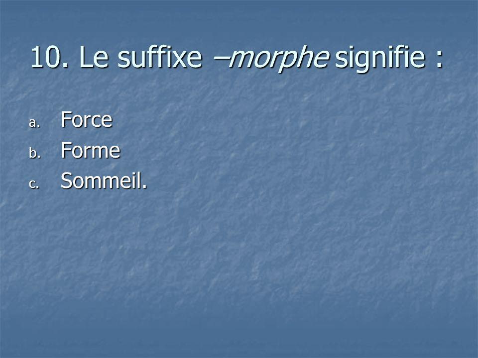 10. Le suffixe –morphe signifie :