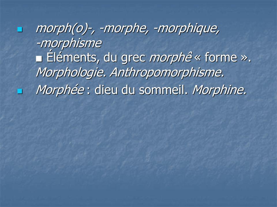 morph(o)-, -morphe, -morphique, -morphisme ■ Éléments, du grec morphê « forme ». Morphologie. Anthropomorphisme.