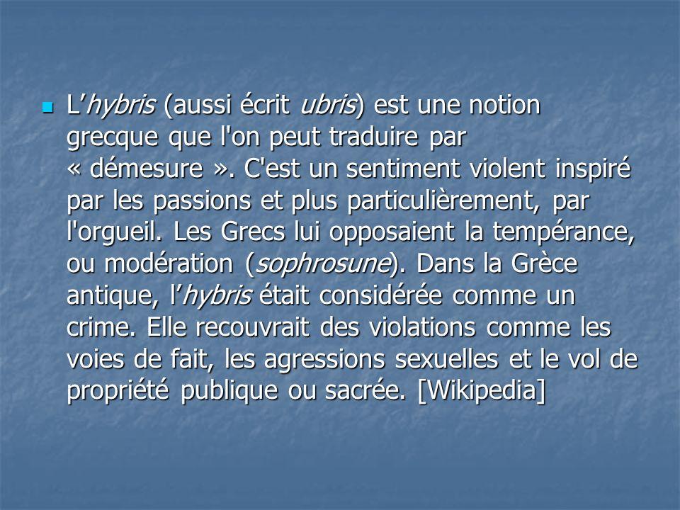 L'hybris (aussi écrit ubris) est une notion grecque que l on peut traduire par « démesure ».