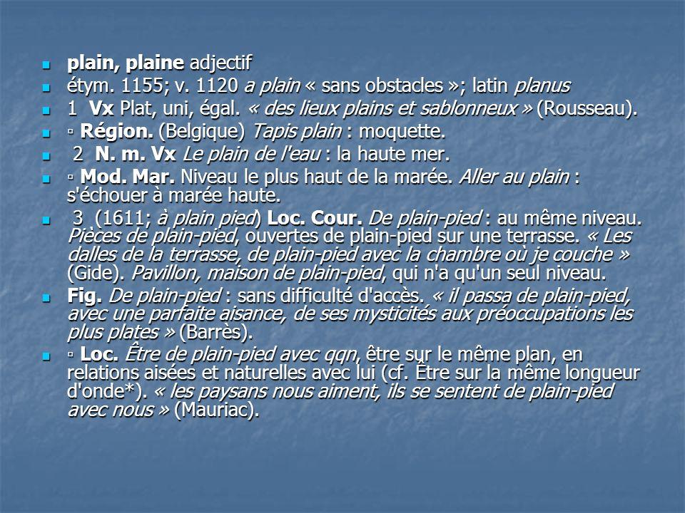 plain, plaine adjectif étym. 1155; v. 1120 a plain « sans obstacles »; latin planus.