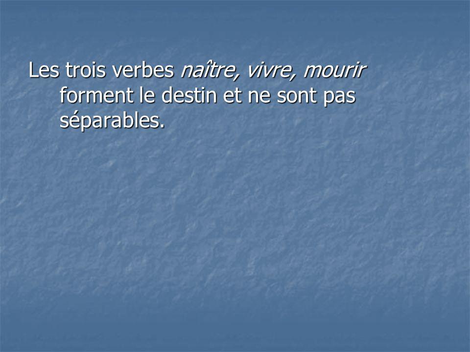 Les trois verbes naître, vivre, mourir forment le destin et ne sont pas séparables.