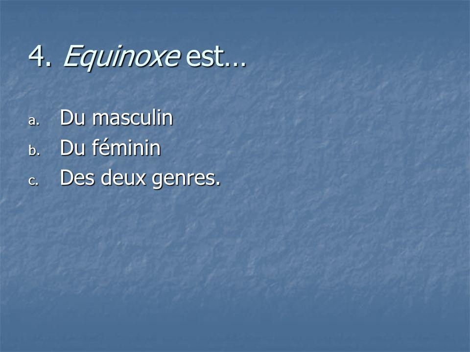 4. Equinoxe est… Du masculin Du féminin Des deux genres.