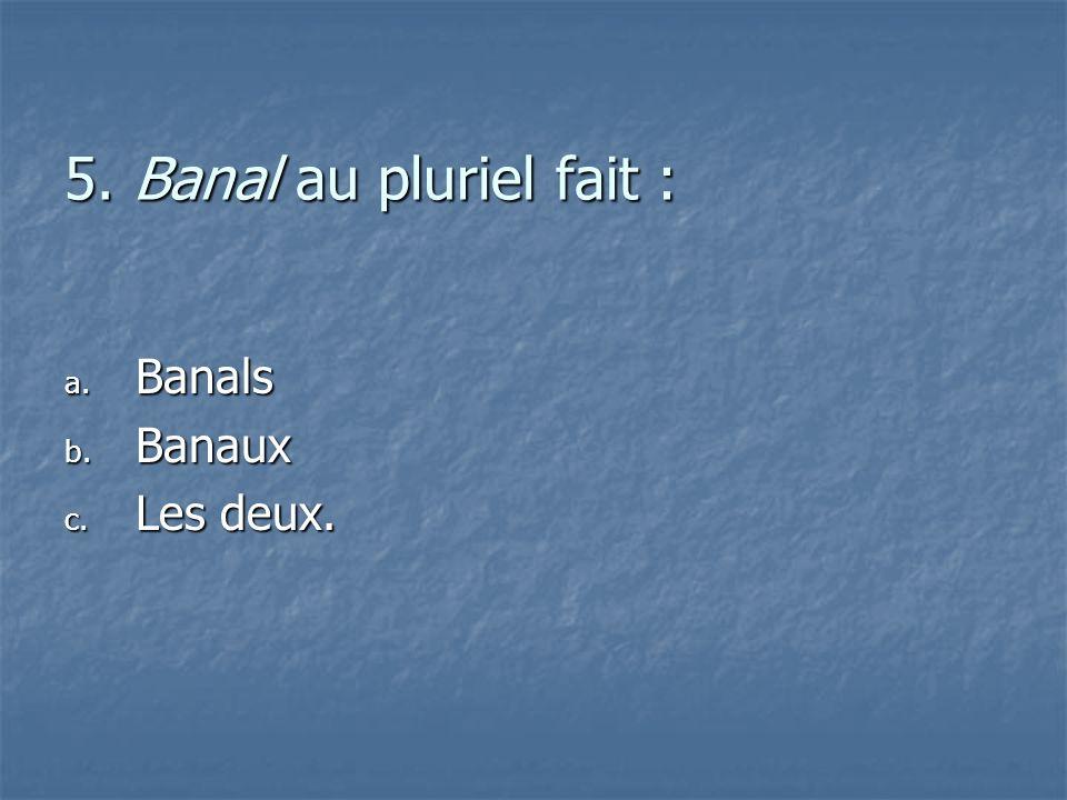 5. Banal au pluriel fait : Banals Banaux Les deux.