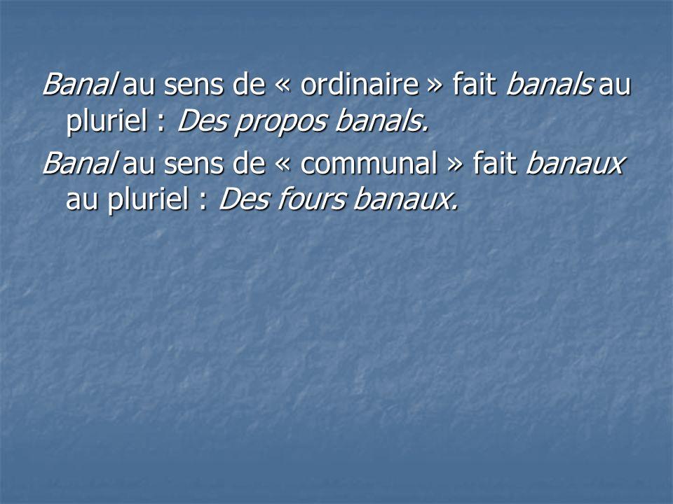 Banal au sens de « ordinaire » fait banals au pluriel : Des propos banals.