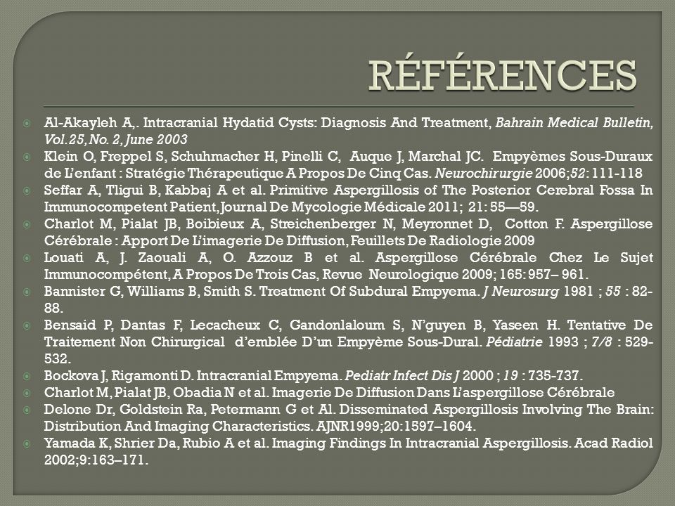RÉFÉRENCES Al-Akayleh A,. Intracranial Hydatid Cysts: Diagnosis And Treatment, Bahrain Medical Bulletin, Vol.25, No. 2, June 2003.