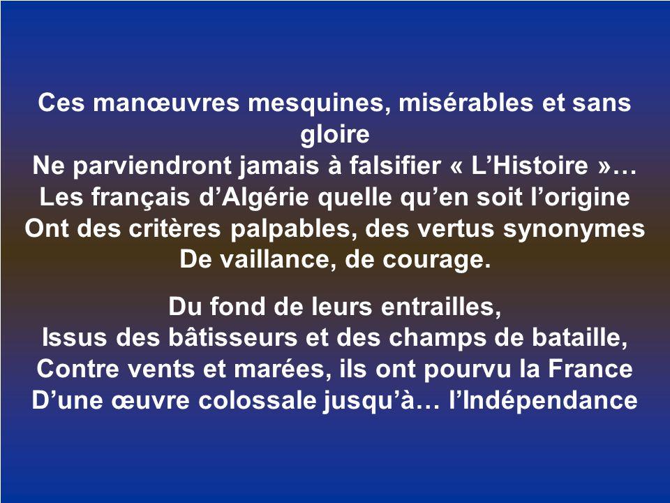 Ces manœuvres mesquines, misérables et sans gloire Ne parviendront jamais à falsifier « L'Histoire »… Les français d'Algérie quelle qu'en soit l'origine Ont des critères palpables, des vertus synonymes De vaillance, de courage.