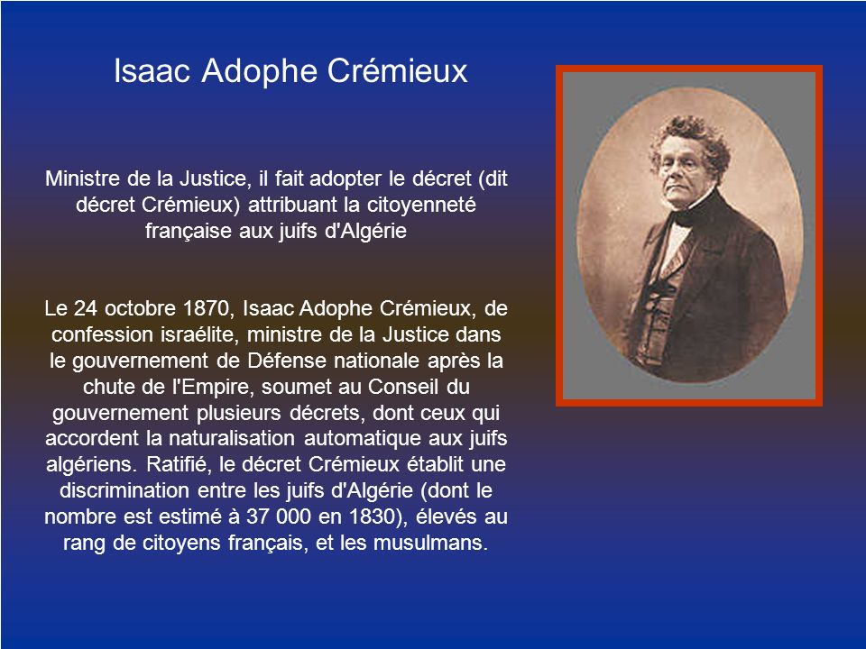 Isaac Adophe Crémieux Ministre de la Justice, il fait adopter le décret (dit décret Crémieux) attribuant la citoyenneté française aux juifs d Algérie.