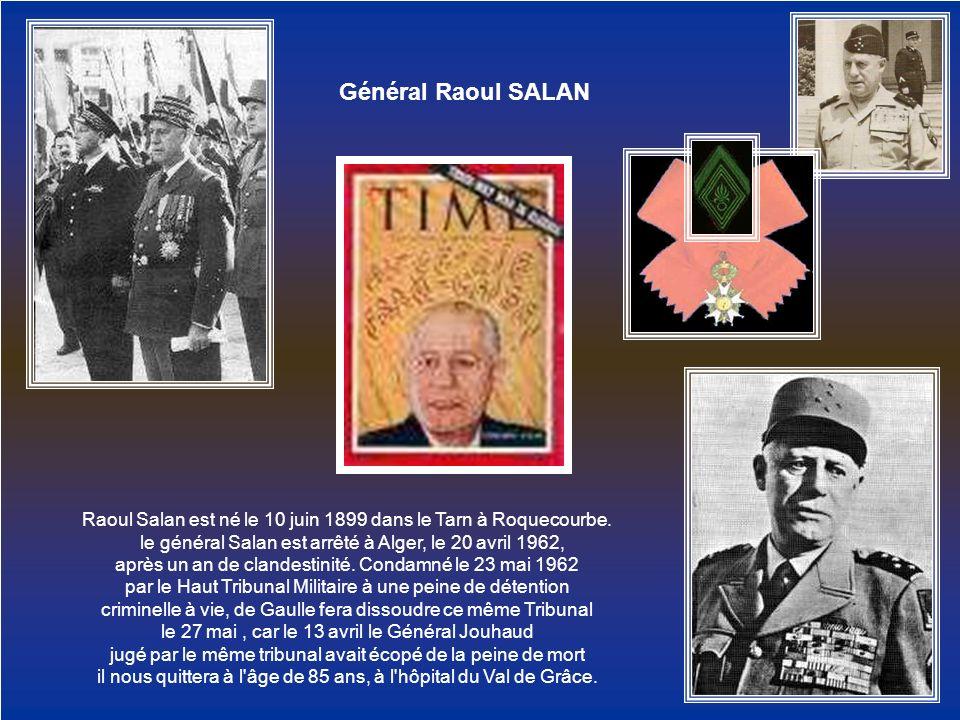 Général Raoul SALAN Raoul Salan est né le 10 juin 1899 dans le Tarn à Roquecourbe. le général Salan est arrêté à Alger, le 20 avril 1962,