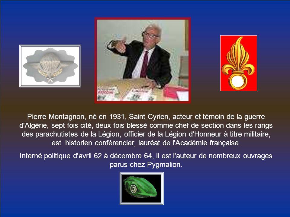 Pierre Montagnon, né en 1931, Saint Cyrien, acteur et témoin de la guerre d Algérie, sept fois cité, deux fois blessé comme chef de section dans les rangs des parachutistes de la Légion, officier de la Légion d Honneur à titre militaire, est historien conférencier, lauréat de l Académie française.