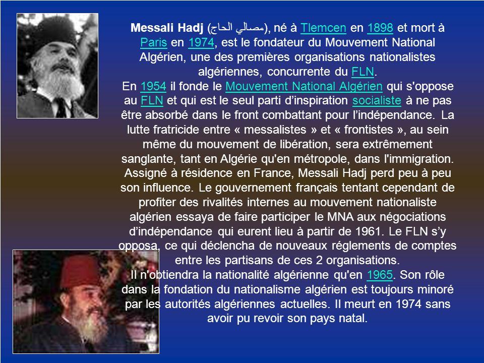 Messali Hadj (مصالي الحاج), né à Tlemcen en 1898 et mort à Paris en 1974, est le fondateur du Mouvement National Algérien, une des premières organisations nationalistes algériennes, concurrente du FLN.