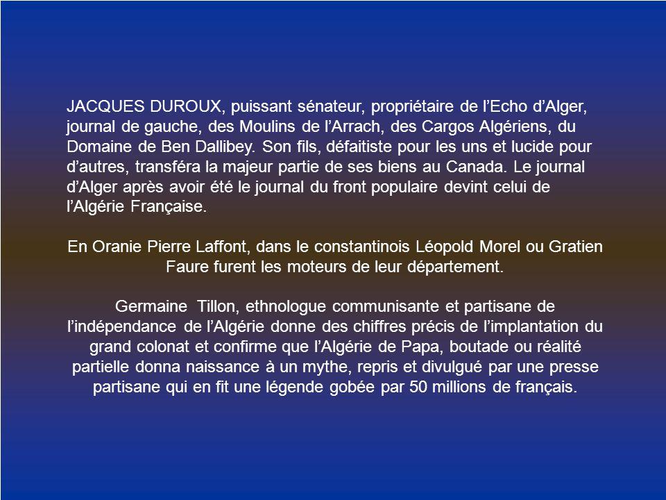 JACQUES DUROUX, puissant sénateur, propriétaire de l'Echo d'Alger, journal de gauche, des Moulins de l'Arrach, des Cargos Algériens, du Domaine de Ben Dallibey. Son fils, défaitiste pour les uns et lucide pour d'autres, transféra la majeur partie de ses biens au Canada. Le journal d'Alger après avoir été le journal du front populaire devint celui de l'Algérie Française.