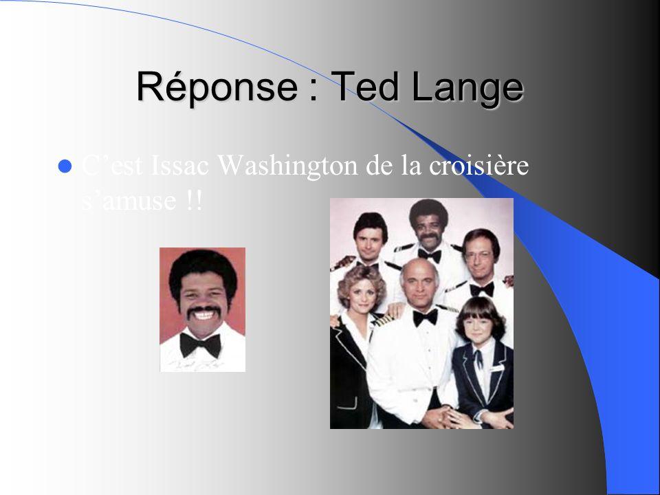 Réponse : Ted Lange C'est Issac Washington de la croisière s'amuse !!