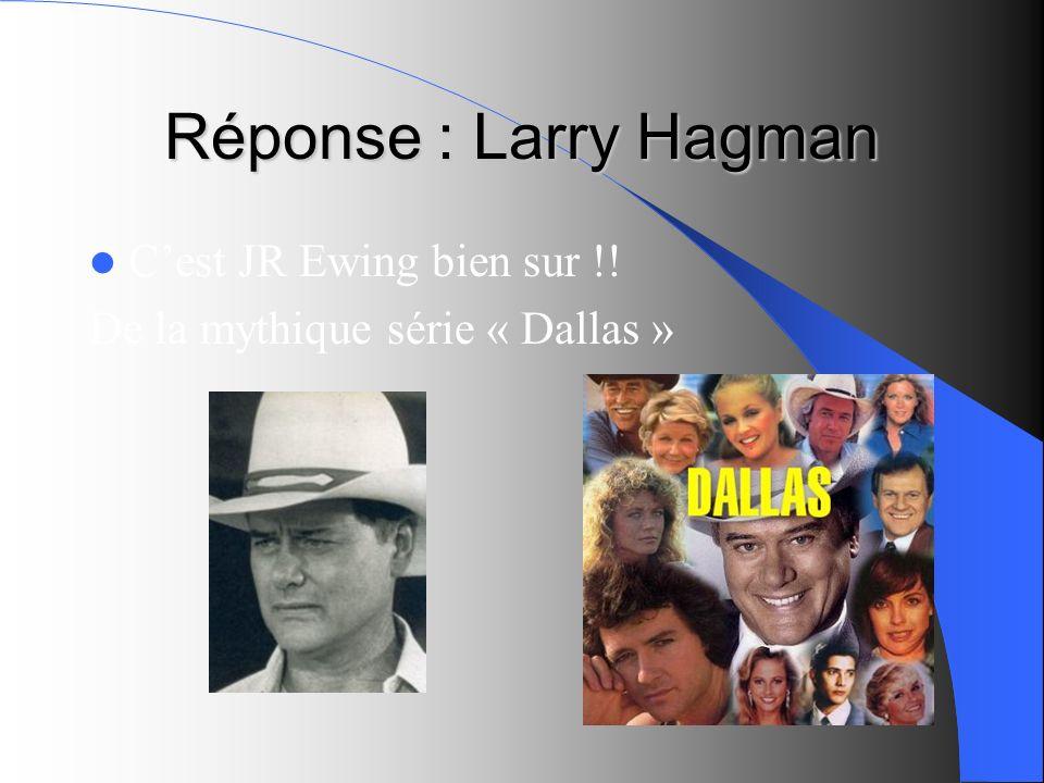 Réponse : Larry Hagman C'est JR Ewing bien sur !!