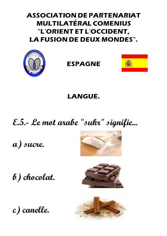 E.5.- Le mot arabe sukr signifie... a) sucre.