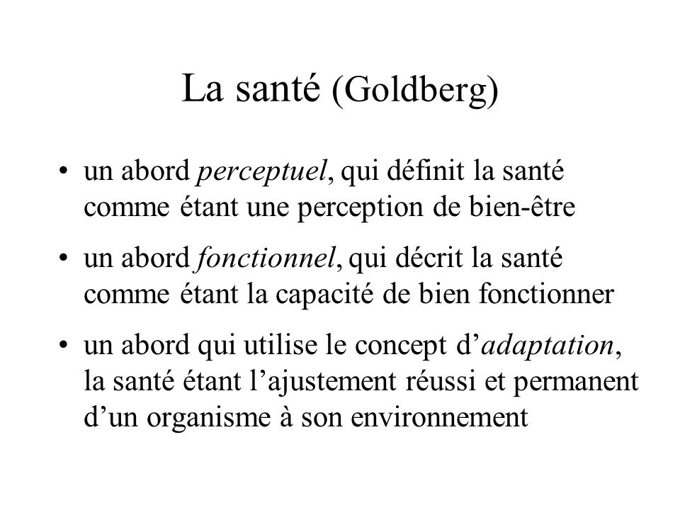 La santé (Goldberg) un abord perceptuel, qui définit la santé comme étant une perception de bien-être.