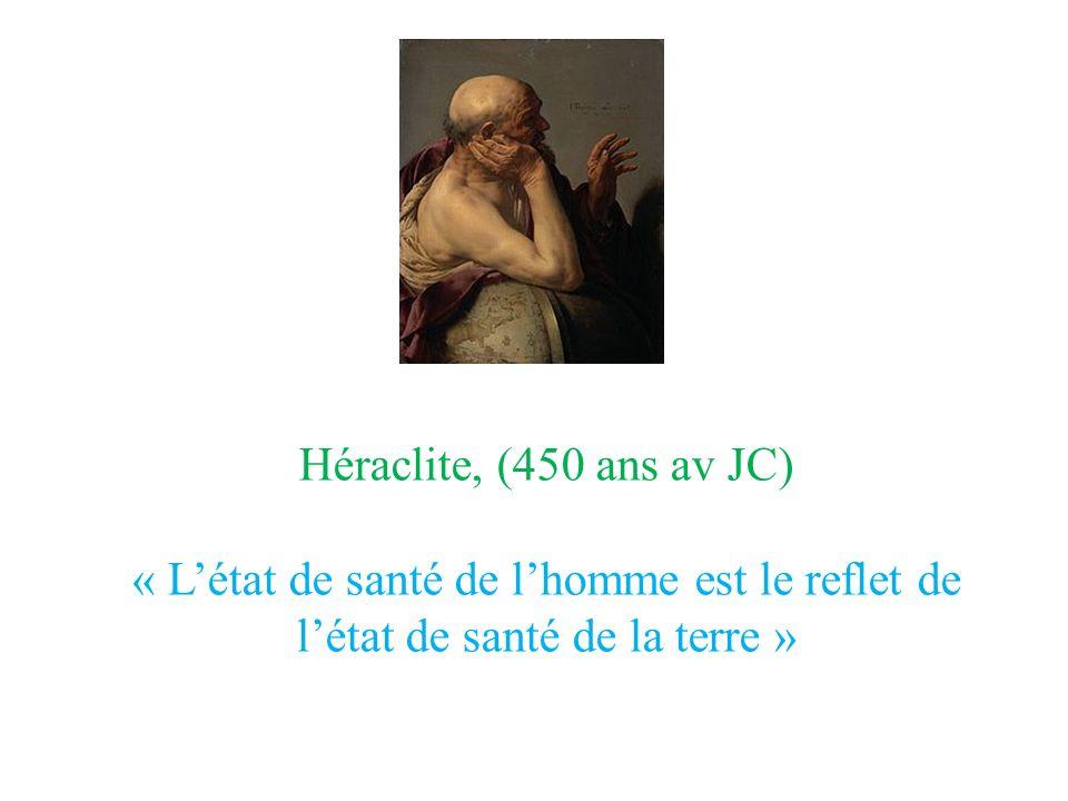 Héraclite, (450 ans av JC) « L'état de santé de l'homme est le reflet de l'état de santé de la terre »