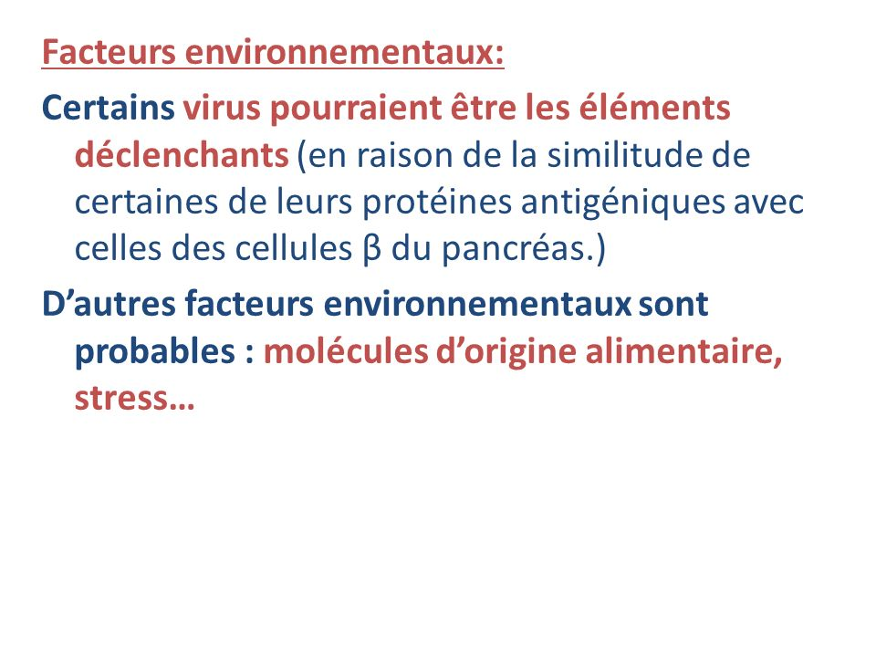 Facteurs environnementaux: Certains virus pourraient être les éléments déclenchants (en raison de la similitude de certaines de leurs protéines antigéniques avec celles des cellules β du pancréas.) D'autres facteurs environnementaux sont probables : molécules d'origine alimentaire, stress…
