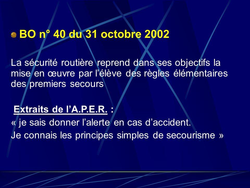 BO n° 40 du 31 octobre 2002 La sécurité routière reprend dans ses objectifs la mise en œuvre par l'élève des règles élémentaires des premiers secours.