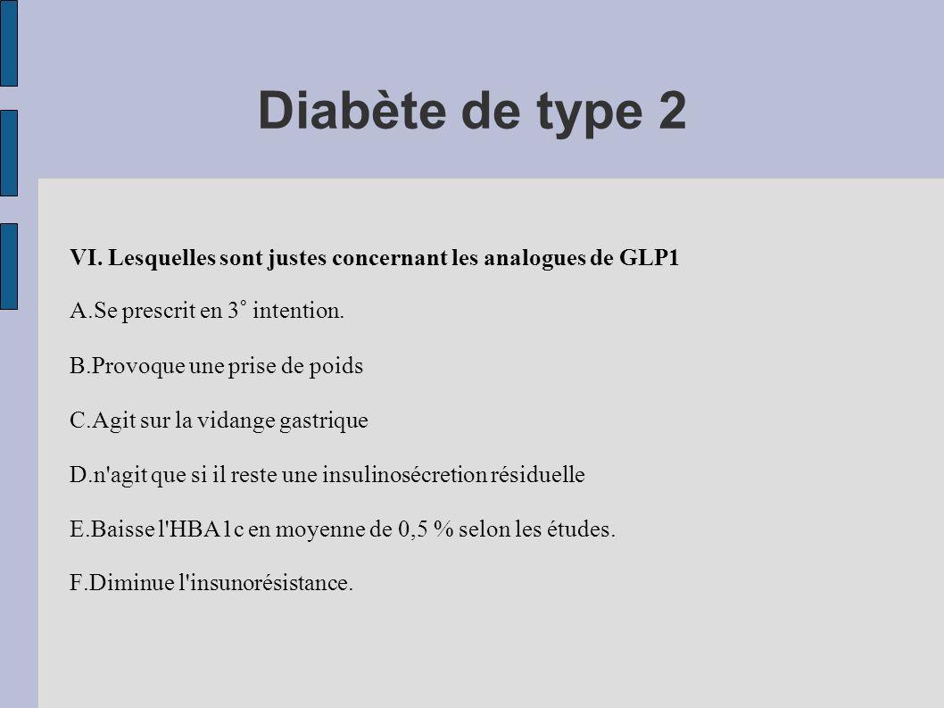 Diabète de type 2VI. Lesquelles sont justes concernant les analogues de GLP1. A.Se prescrit en 3° intention.