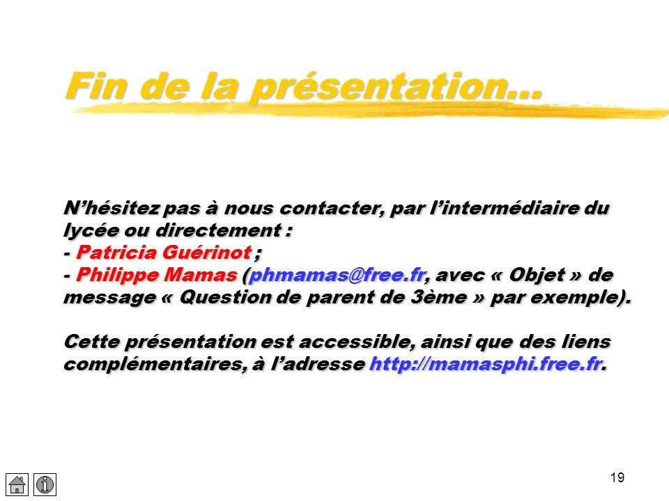 Fin de la présentation… N'hésitez pas à nous contacter, par l'intermédiaire du lycée ou directement : - Patricia Guérinot ; - Philippe Mamas (phmamas@free.fr, avec « Objet » de message « Question de parent de 3ème » par exemple).